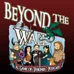 SpecFicMedia.com Presents: Beyond the Wall - A Game of Thrones Podcast